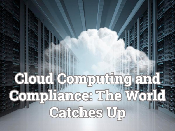 Cloud Computing And Compliance The World Catches Up