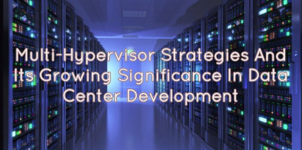 Multi-Hypervisor Strategies And Its Growing Significance In Data Center Development